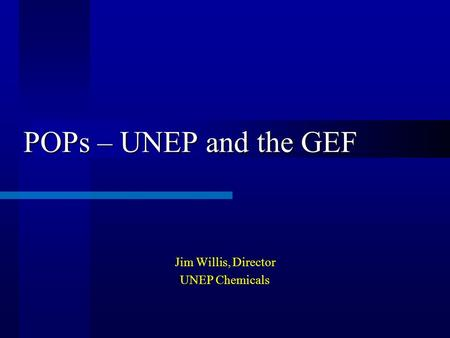 POPs – UNEP and the GEF Jim Willis, Director UNEP Chemicals.