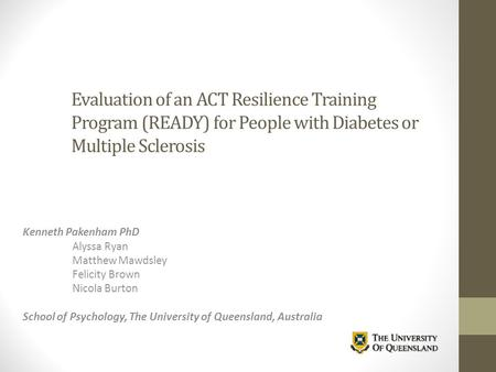Evaluation of an ACT Resilience Training Program (READY) for People with Diabetes or Multiple Sclerosis Kenneth Pakenham PhD Alyssa Ryan Matthew Mawdsley.