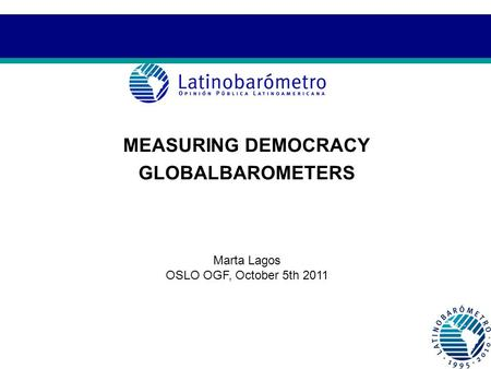 MEASURING DEMOCRACY GLOBALBAROMETERS Marta Lagos OSLO OGF, October 5th 2011.
