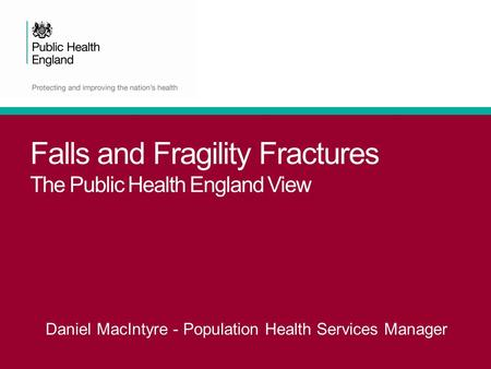 Falls and Fragility Fractures The Public Health England View Daniel MacIntyre - Population Health Services Manager.