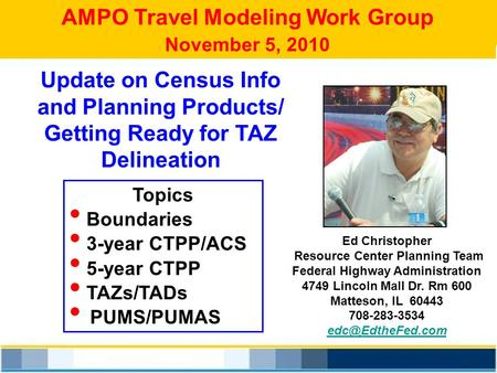 AMPO Travel Modeling Work Group November 5, 2010 Ed Christopher Resource Center Planning Team Federal Highway Administration 4749 Lincoln Mall Dr. Rm 600.
