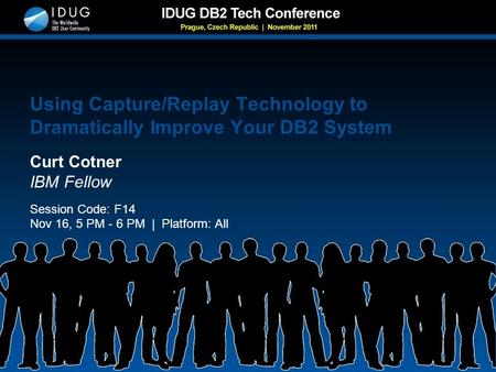 Using Capture/Replay Technology to Dramatically Improve Your DB2 System Curt Cotner IBM Fellow Session Code: F14 Nov 16, 5 PM - 6 PM | Platform: All.
