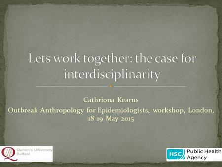 Cathriona Kearns Outbreak Anthropology for Epidemiologists, workshop, London, 18-19 May 2015.