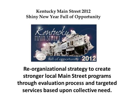 Re-organizational strategy to create stronger local Main Street programs through evaluation process and targeted services based upon collective need. Kentucky.