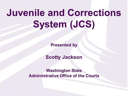 Presented by Washington State Administrative Office of the Courts Scotty Jackson Juvenile and Corrections System (JCS)