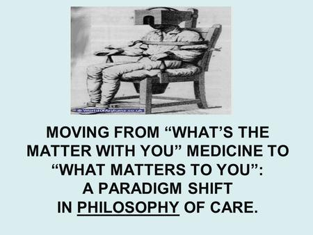 "MOVING FROM ""WHAT'S THE MATTER WITH YOU"" MEDICINE TO ""WHAT MATTERS TO YOU"": A PARADIGM SHIFT IN PHILOSOPHY OF CARE."