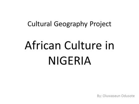 Cultural Geography Project African Culture in NIGERIA By: Oluwaseun Odusote.