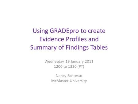 Using GRADEpro to create Evidence Profiles and Summary of Findings Tables Wednesday 19 January 2011 1200 to 1330 (PT) Nancy Santesso McMaster University.