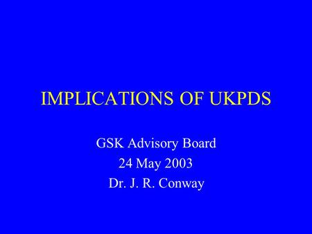 IMPLICATIONS OF UKPDS GSK Advisory Board 24 May 2003 Dr. J. R. Conway.
