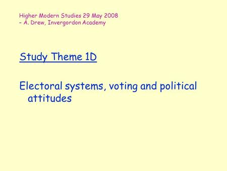 Higher Modern Studies 29 May 2008 – A. Drew, Invergordon Academy Study Theme 1D Electoral systems, voting and political attitudes.