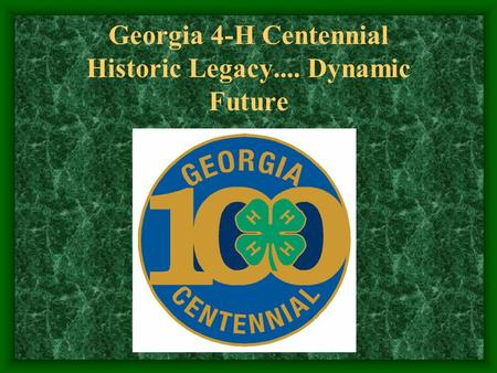 Georgia 4-H Centennial Historic Legacy.... Dynamic Future.