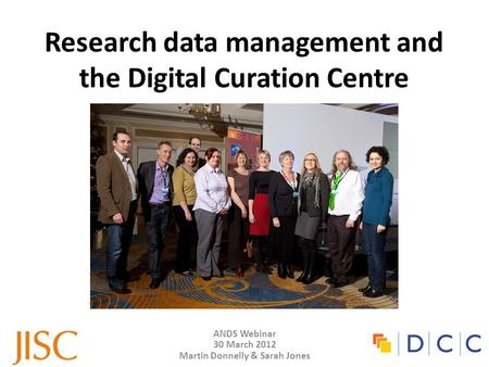 ANDS Webinar 30 March 2012 Martin Donnelly & Sarah Jones Research data management and the Digital Curation Centre.
