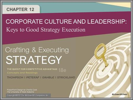 CHAPTER 12 CORPORATE CULTURE AND LEADERSHIP: Keys to Good Strategy Execution McGraw-Hill/Irwin Copyright ®2012 The McGraw-Hill Companies, Inc.