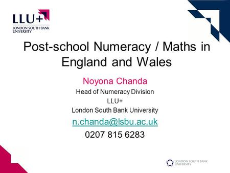 Post-school Numeracy / Maths in England and Wales Noyona Chanda Head of Numeracy Division LLU+ London South Bank University 0207 815.