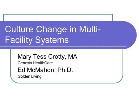 Culture Change in Multi- Facility Systems Mary Tess Crotty, MA Genesis HealthCare Ed McMahon, Ph.D. Golden Living.