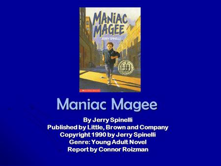 Maniac Magee By Jerry Spinelli Published by Little, Brown and Company Copyright 1990 by Jerry Spinelli Genre: Young Adult Novel Report by Connor Roizman.