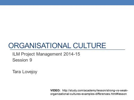 ORGANISATIONAL CULTURE ILM Project Management 2014-15 Session 9 Tara Lovejoy VIDEO:  organizational-cultures-examples-differences.html#lesson.