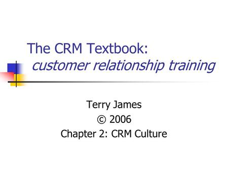 The CRM Textbook: customer relationship training Terry James © 2006 Chapter 2: CRM Culture.