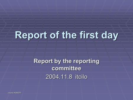 Course-A300225 Report of the first day Report by the reporting committee 2004.11.8 itcilo.