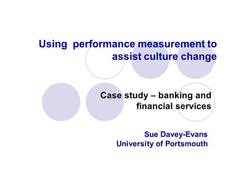 Using performance measurement to assist culture change Case study – banking and financial services Sue Davey-Evans University of Portsmouth.