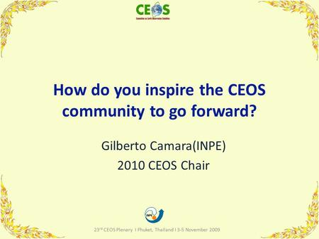 How do you inspire the CEOS community to go forward? Gilberto Camara(INPE) 2010 CEOS Chair 1 23 rd CEOS Plenary I Phuket, Thailand I 3-5 November 2009.