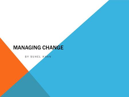 MANAGING CHANGE BY SUHEL KHAN. ROADMAP The context What is organizational change? Processes for managing change People and change Organizational Development.
