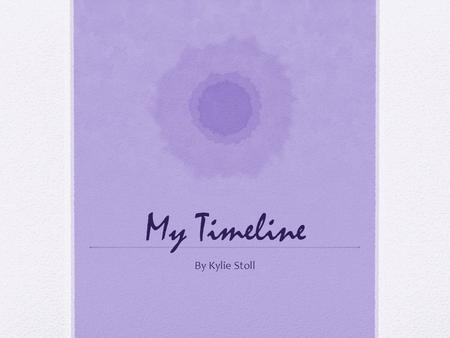 My Timeline By Kylie Stoll. When I was younger This is when I was one with my mum's best friend. This is when I was 2. This was at my auntie's house because.