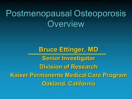 Postmenopausal Osteoporosis Overview Bruce Ettinger, MD Senior Investigator Division of Research Kaiser Permanente Medical Care Program Oakland, California.