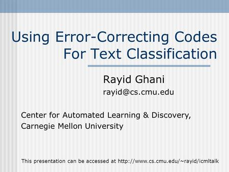 Using Error-Correcting Codes For Text Classification Rayid Ghani Center for Automated Learning & Discovery, Carnegie Mellon University.