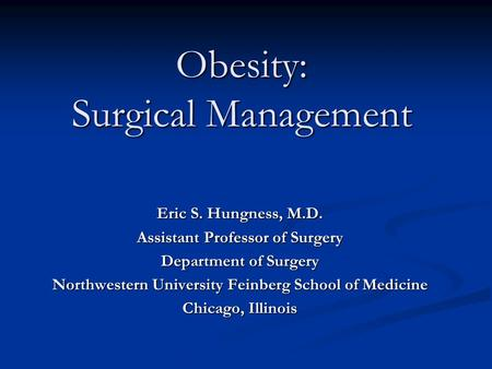 Obesity: Surgical Management Eric S. Hungness, M.D. Assistant Professor of Surgery Department of Surgery Northwestern University Feinberg School of Medicine.