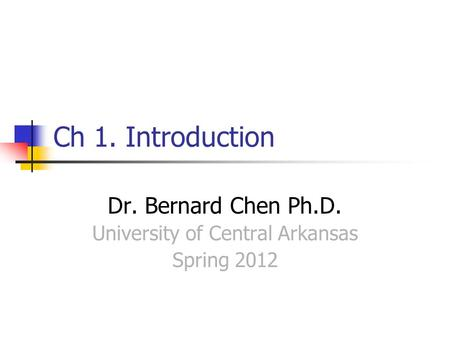 Ch 1. Introduction Dr. Bernard Chen Ph.D. University of Central Arkansas Spring 2012.