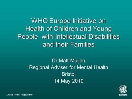 Mental Health Programme WHO Europe Initiative on Health of Children and Young People with Intellectual Disabilities and their Families Dr Matt Muijen Regional.