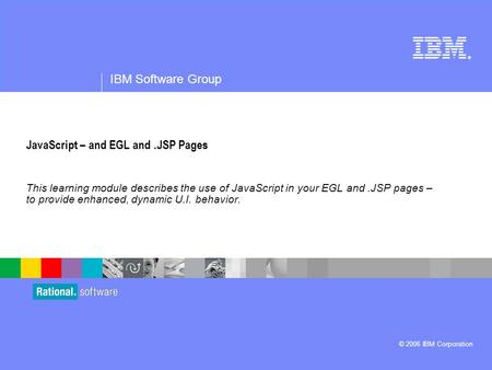 ® IBM Software Group © 2006 IBM Corporation JavaScript – and EGL and.JSP Pages This learning module describes the use of JavaScript in your EGL and.JSP.