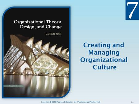 7-1 Creating and Managing Organizational Culture Copyright © 2013 Pearson Education, Inc. Publishing as Prentice Hall.