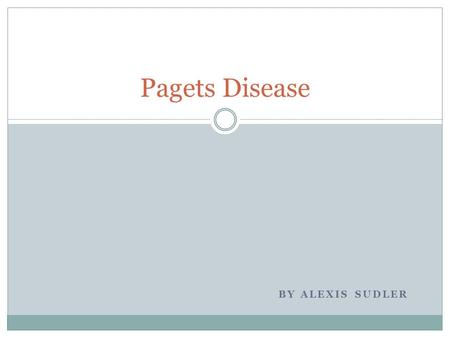 BY ALEXIS SUDLER Pagets Disease. DEFINITION Paget's disease of bone Paget's disease of bone is a condition that affects the way your bone breaks down.