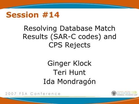 Session #14 Resolving Database Match Results (SAR-C codes) and CPS Rejects Ginger Klock Teri Hunt Ida Mondragón.