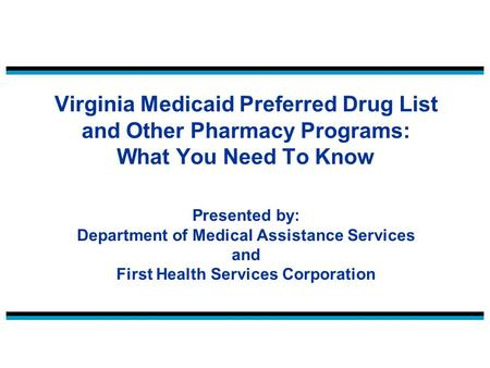 Virginia Medicaid Preferred Drug List and Other Pharmacy Programs: What You Need To Know Presented by: Department of Medical Assistance Services and First.