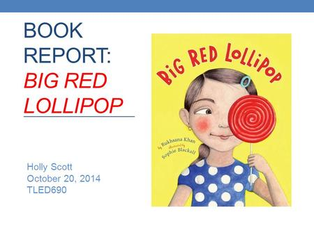 BOOK REPORT: BIG RED LOLLIPOP Holly Scott October 20, 2014 TLED690.
