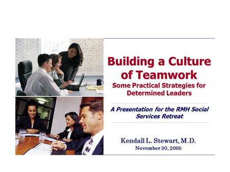 Building a Culture of Teamwork Some Practical Strategies for Determined Leaders A Presentation for the RMH Social Services Retreat Kendall L. Stewart,