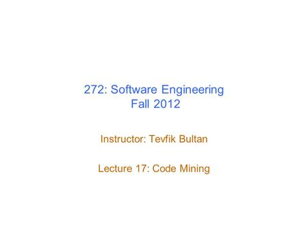 272: Software Engineering Fall 2012 Instructor: Tevfik Bultan Lecture 17: Code Mining.