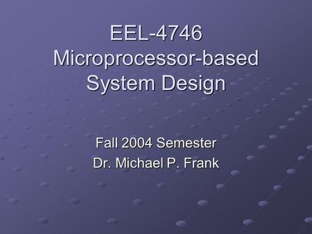 EEL-4746 Microprocessor-based System Design Fall 2004 Semester Dr. Michael P. Frank.