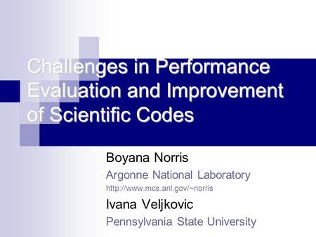 Challenges in Performance Evaluation and Improvement of Scientific Codes Boyana Norris Argonne National Laboratory  Ivana.