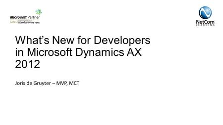 What's New for Developers in Microsoft Dynamics AX 2012 Joris de Gruyter – MVP, MCT.