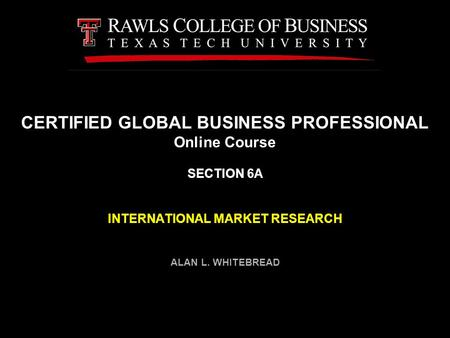 CERTIFIED GLOBAL <strong>BUSINESS</strong> PROFESSIONAL Online Course SECTION 6A INTERNATIONAL MARKET RESEARCH ALAN L. WHITEBREAD.