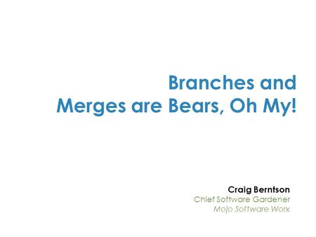Craig Berntson Chief Software Gardener Mojo Software Worx Branches and Merges are Bears, Oh My!