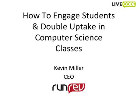 How To Engage Students & Double Uptake in Computer Science <strong>Classes</strong> Kevin Miller CEO.