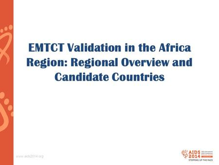 Www.aids2014.org EMTCT Validation in the Africa Region: Regional Overview and Candidate Countries.