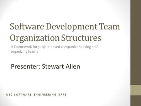 Software Development Team Organization Structures A Framework for project based companies seeking self organizing teams USC SOFTWARE ENGINEERING 577B Presenter: