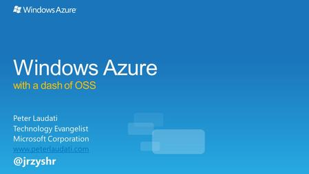 Windows Azure with a dash of OSS Peter Laudati Technology Evangelist Microsoft Corporation