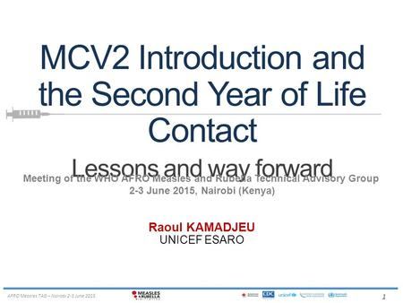 1 AFRO Measles TAG – Nairobi 2-3 June 2015 MCV2 Introduction and the Second Year of Life Contact Lessons and way forward Raoul KAMADJEU UNICEF ESARO Meeting.